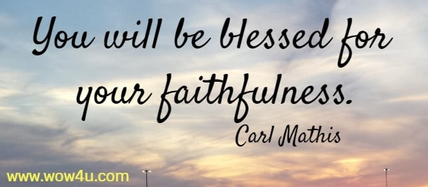 You will be blessed for your faithfulness.   Carl Mathis