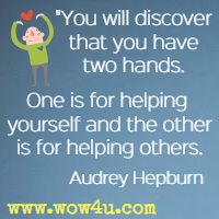 You will discover that you have two hands. One is for helping yourself and the other is for helping others. Audrey Hepburn