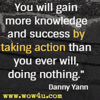 You will gain more knowledge and success by taking action than you ever will, doing nothing. Danny Yann