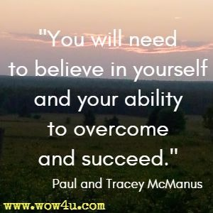 You will need to believe in yourself and your ability to overcome and succeed. Paul and Tracey McManus