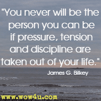 You never will be the person you can be if pressure, tension and discipline are taken out of your life. James G. Bilkey