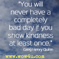You will never have a completely bad day if you show kindness at least once. Greg Henry Quinn