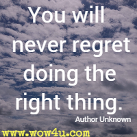 You will never regret doing the right thing. Author Unknown