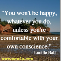 You won't be happy, whatever you do, unless you're comfortable with your own conscience. Lucille Ball