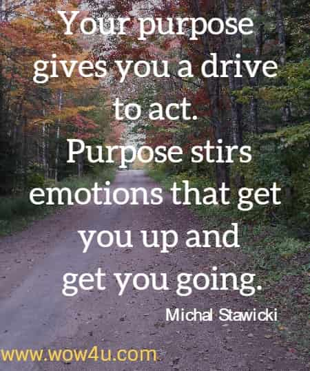 Your purpose gives you a drive to act. Purpose stirs emotions that get you up and get you going.  Michal Stawicki