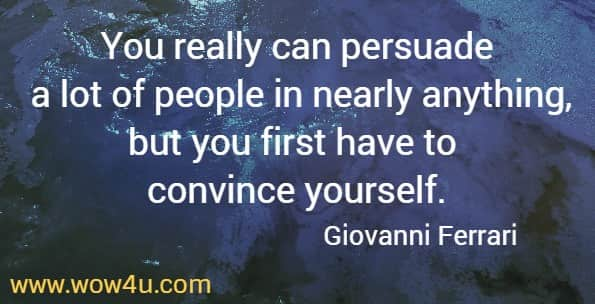 You really can persuade a lot of people in nearly anything, but you first have to convince yourself.    Giovanni Ferrari