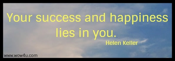 Your success and happiness lies in you.    Helen Keller