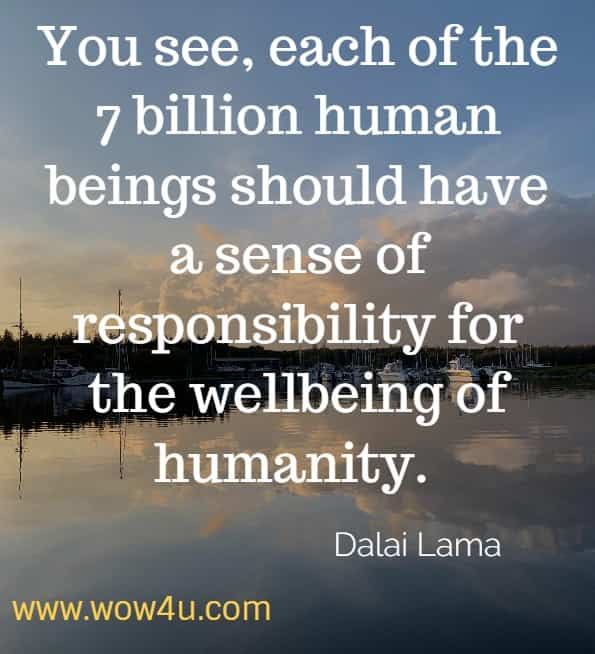 You see, each of the 7 billion human beings should have a sense of responsibility for the wellbeing of humanity. Dalai Lama