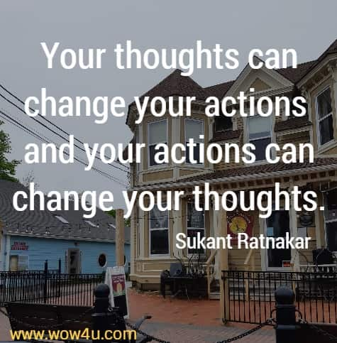 Your thoughts can change your actions and your actions can change your thoughts. Sukant Ratnakar