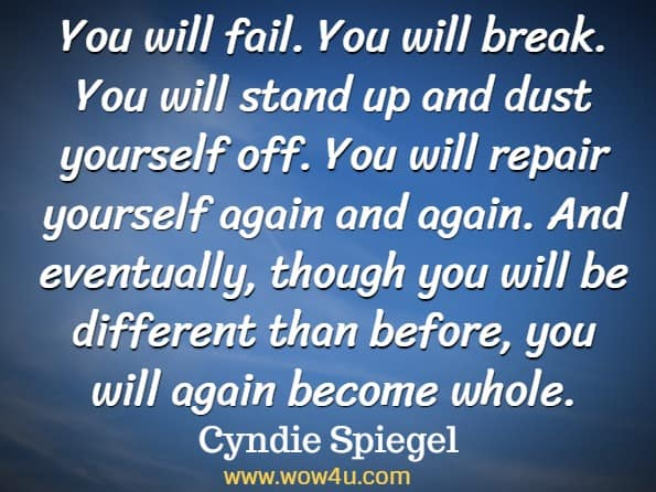 You will fail. You will break. You will stand up and dust yourself off. You will repair yourself again and again. And eventually, though you will be different than before, you will again become whole. Cyndie Spiegel, A Year of Positive Thinking.