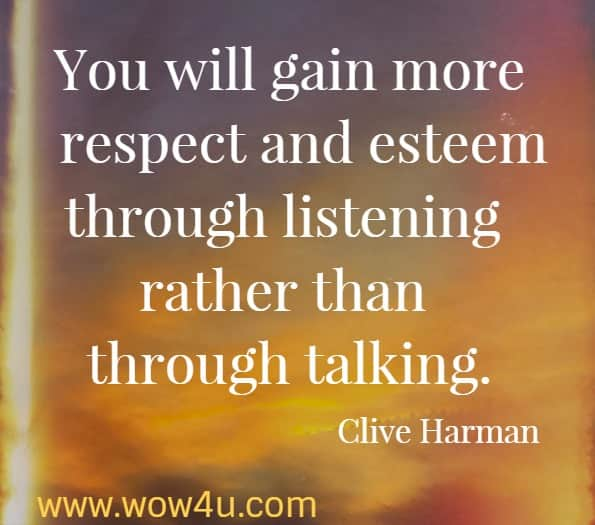 You will gain more respect and esteem through listening rather than through talking  Clive Harman