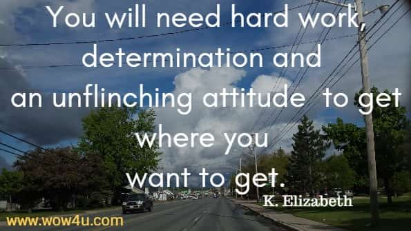 You will need hard work, determination and an unflinching attitude  to get where you want to get.   K. Elizabeth