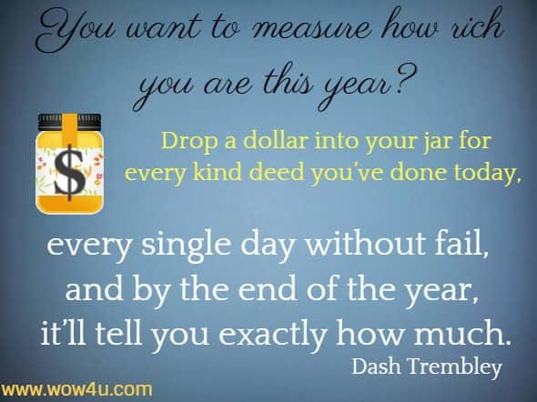 You want to  measure how rich you are this year? Drop a dollar into your jar for every  kind deed you've done today, every single day without fail, and  by the end of the year, it'll tell you exactly how much. Dash Trembley