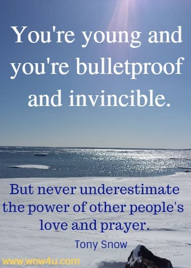 You're young and you're bulletproof and invincible. But never underestimate the power of other people's love and prayer.   Tony Snow